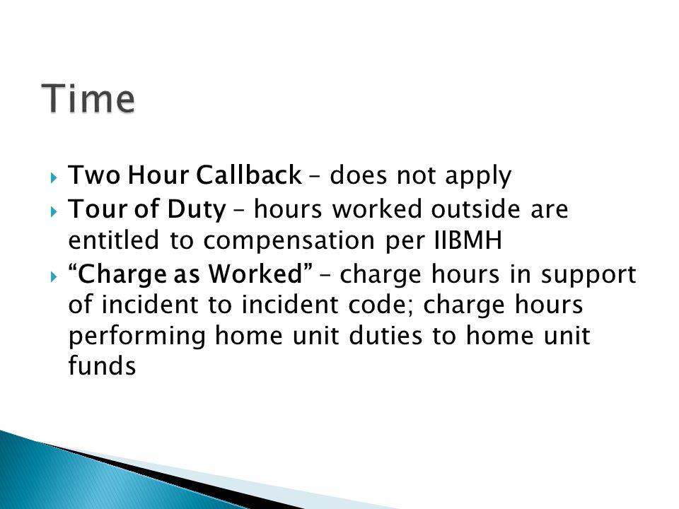 Two Hour Callback – does not apply Tour of Duty – hours worked outside are entitled to compensation per IIBMH Charge as Worked – charge hours in suppo