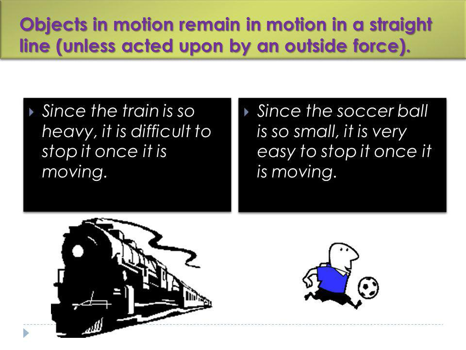 Objects in motion remain in motion in a straight line (unless acted upon by an outside force). Since the train is so heavy, it is difficult to stop it