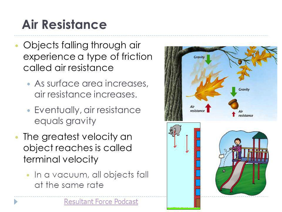 Air Resistance Objects falling through air experience a type of friction called air resistance As surface area increases, air resistance increases. Ev