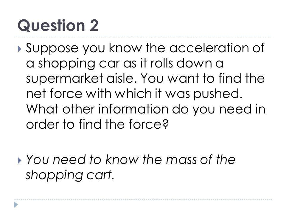 Question 2 Suppose you know the acceleration of a shopping car as it rolls down a supermarket aisle. You want to find the net force with which it was