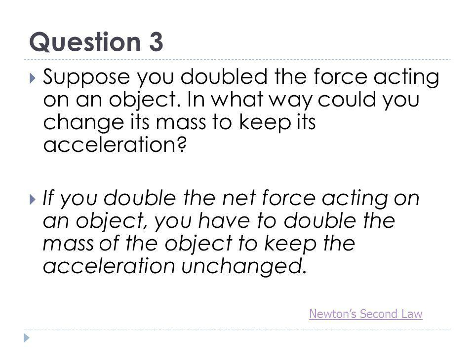 Question 3 Suppose you doubled the force acting on an object. In what way could you change its mass to keep its acceleration? If you double the net fo