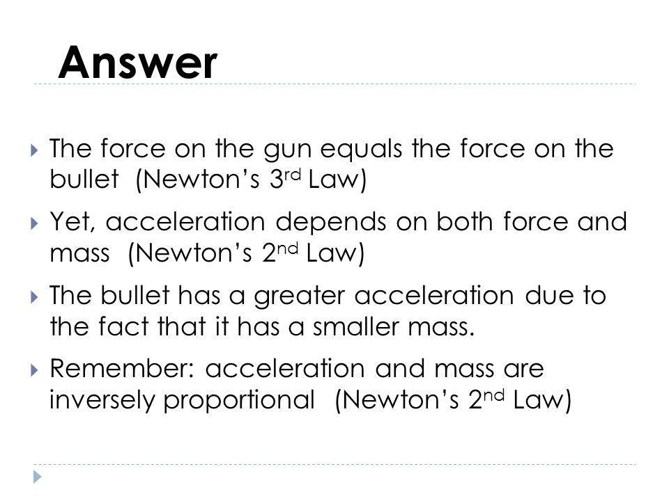 Answer The force on the gun equals the force on the bullet (Newtons 3 rd Law) Yet, acceleration depends on both force and mass (Newtons 2 nd Law) The