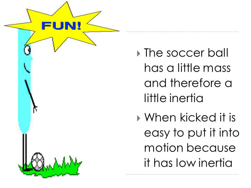 The soccer ball has a little mass and therefore a little inertia When kicked it is easy to put it into motion because it has low inertia