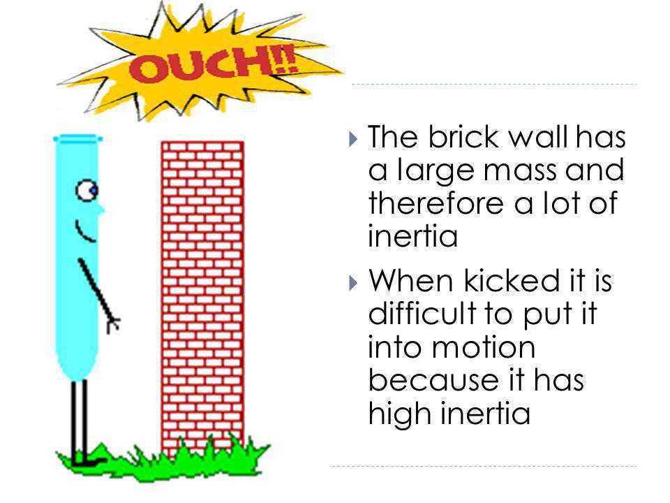 The brick wall has a large mass and therefore a lot of inertia When kicked it is difficult to put it into motion because it has high inertia