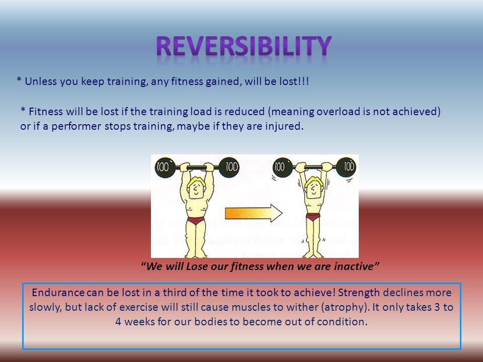 * Fitness will be lost if the training load is reduced (meaning overload is not achieved) or if a performer stops training, maybe if they are injured.