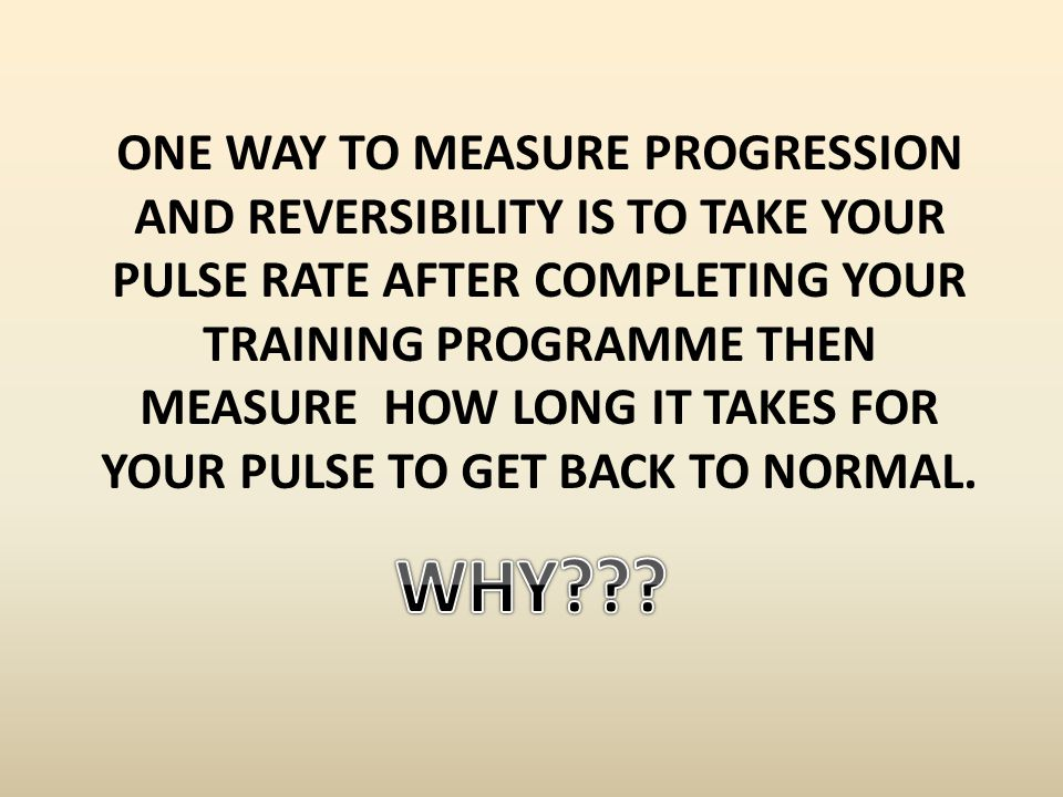 ONE WAY TO MEASURE PROGRESSION AND REVERSIBILITY IS TO TAKE YOUR PULSE RATE AFTER COMPLETING YOUR TRAINING PROGRAMME THEN MEASURE HOW LONG IT TAKES FO