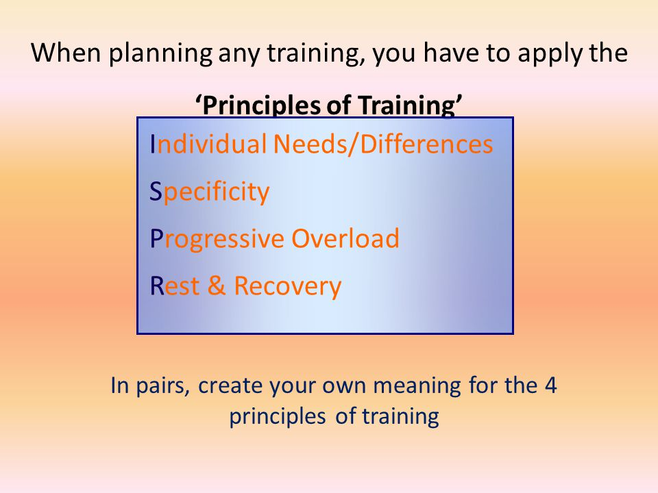 When planning any training, you have to apply the Principles of Training Individual Needs/Differences Specificity Progressive Overload Rest & Recovery