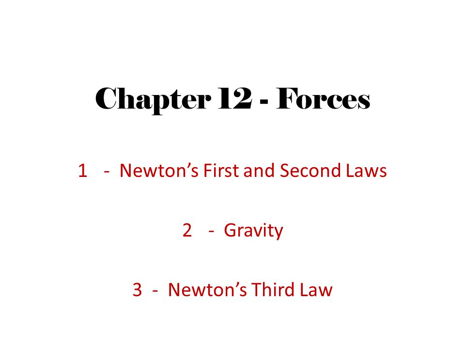 Chapter 12 - Forces 1- Newtons First and Second Laws 2- Gravity 3 - Newtons Third Law