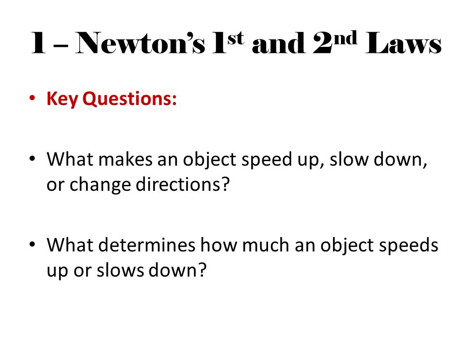 1 – Newtons 1 st and 2 nd Laws Key Questions: What makes an object speed up, slow down, or change directions.