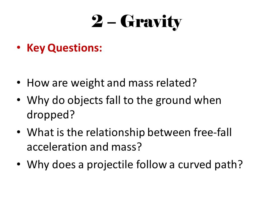 2 – Gravity Key Questions: How are weight and mass related.
