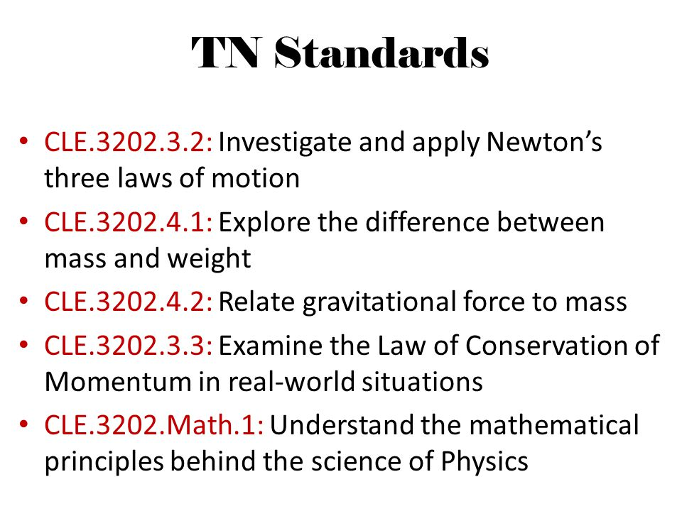 TN Standards CLE.3202.3.2: Investigate and apply Newtons three laws of motion CLE.3202.4.1: Explore the difference between mass and weight CLE.3202.4.2: Relate gravitational force to mass CLE.3202.3.3: Examine the Law of Conservation of Momentum in real-world situations CLE.3202.Math.1: Understand the mathematical principles behind the science of Physics