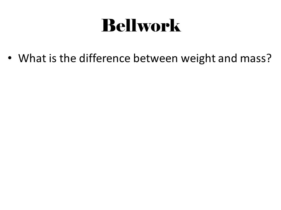 Bellwork What is the difference between weight and mass?
