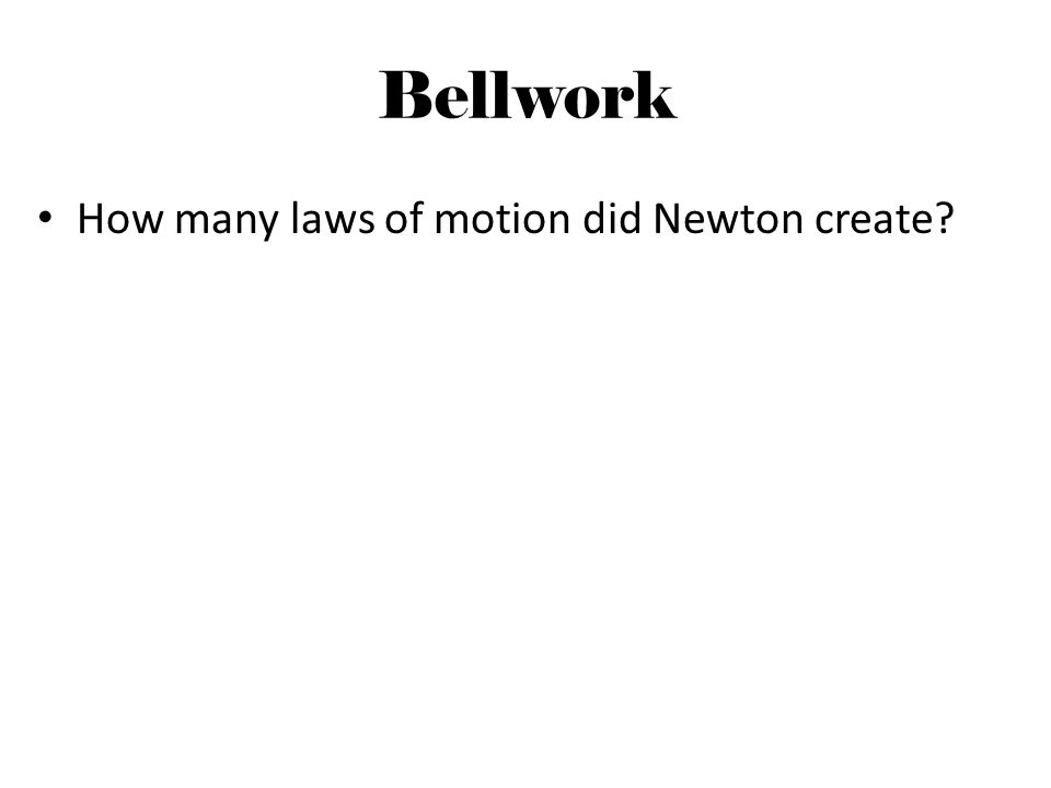 Bellwork How many laws of motion did Newton create?