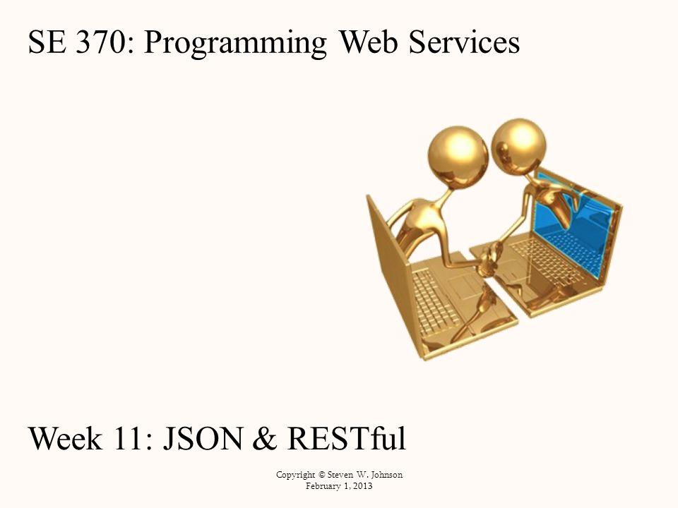 SE 370: Programming Web Services Week 11: JSON & RESTful Copyright © Steven W. Johnson February 1, 2013