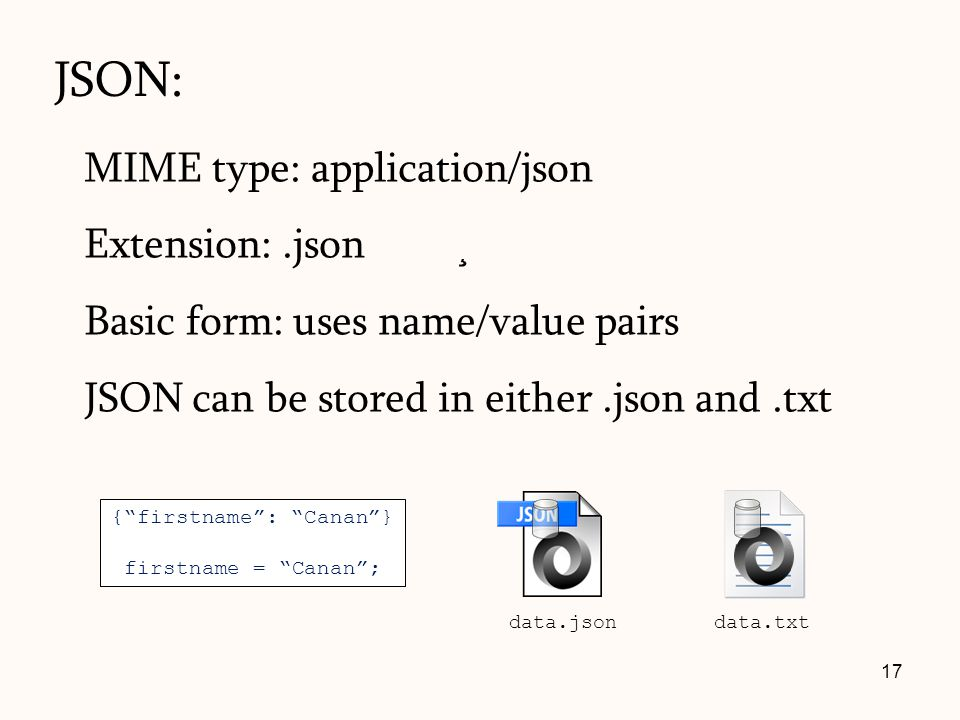 JSON: MIME type: application/json Extension:.json Basic form: uses name/value pairs JSON can be stored in either.json and.txt 17 {firstname: Canan} fi