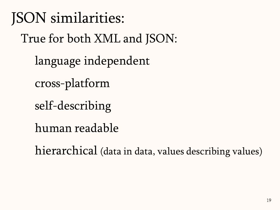 True for both XML and JSON: language independent cross-platform self-describing human readable hierarchical (data in data, values describing values) J