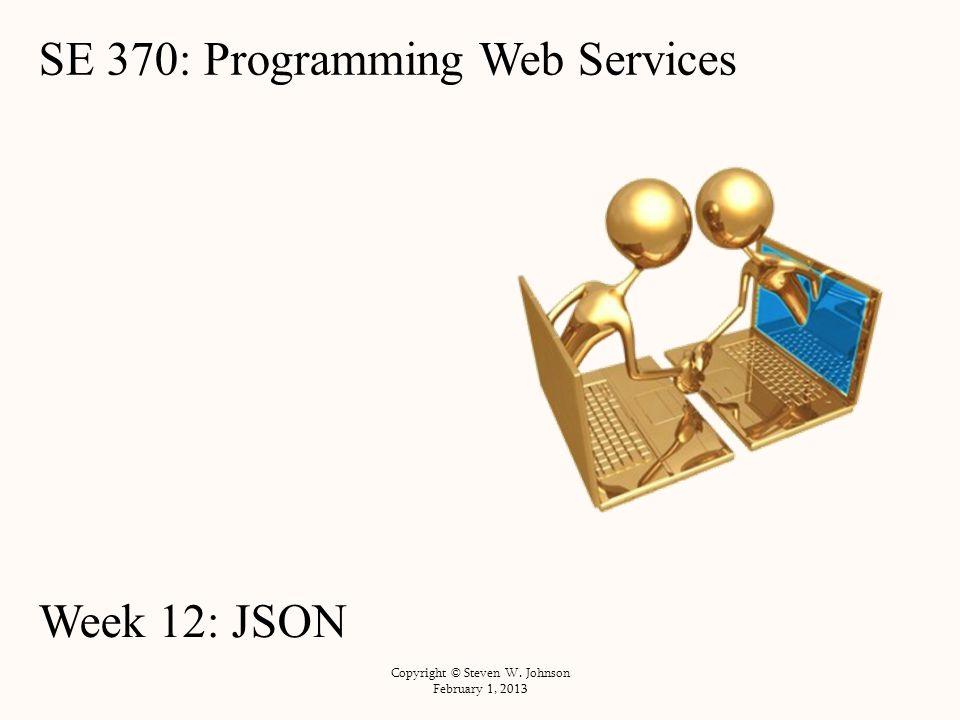 SE 370: Programming Web Services Week 12: JSON Copyright © Steven W. Johnson February 1, 2013