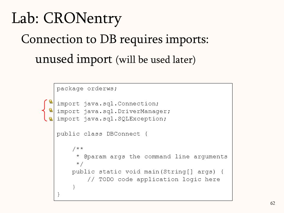 Lab: CRONentry 62 Connection to DB requires imports: unused import (will be used later) package orderws; import java.sql.Connection; import java.sql.D