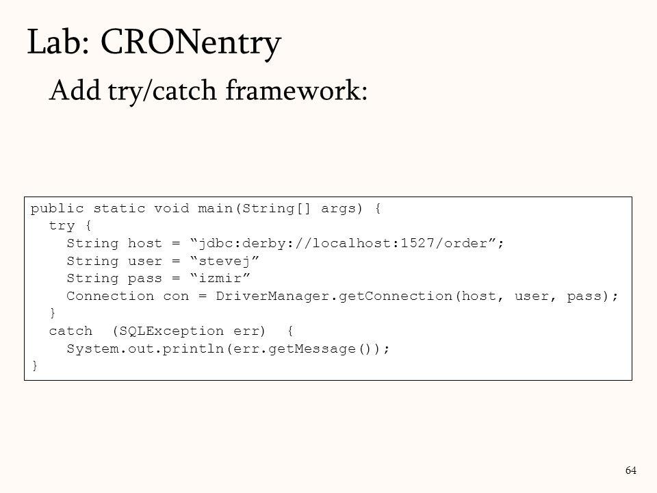 Add try/catch framework: Lab: CRONentry 64 public static void main(String[] args) { try { String host = jdbc:derby://localhost:1527/order; String user