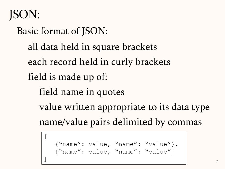 Basic format of JSON: all data held in square brackets each record held in curly brackets field is made up of: field name in quotes value written appr