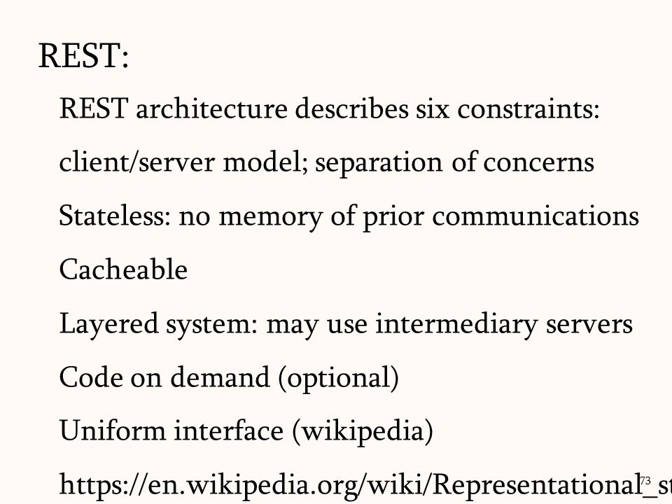 REST: REST architecture describes six constraints: client/server model; separation of concerns Stateless: no memory of prior communications Cacheable