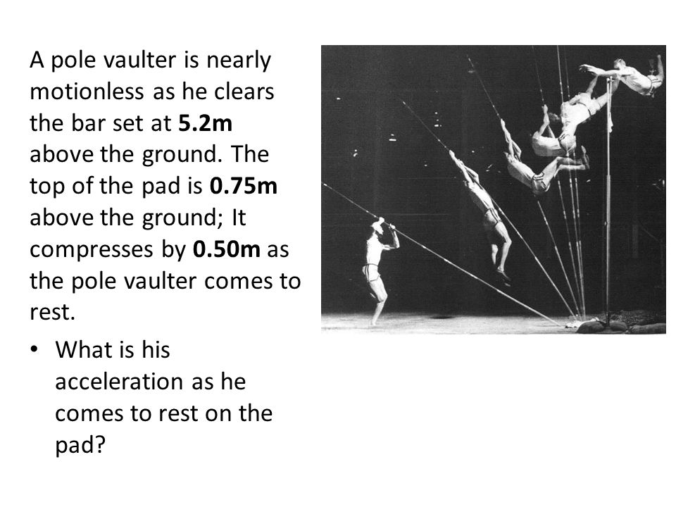 A pole vaulter is nearly motionless as he clears the bar set at 5.2m above the ground. The top of the pad is 0.75m above the ground; It compresses by