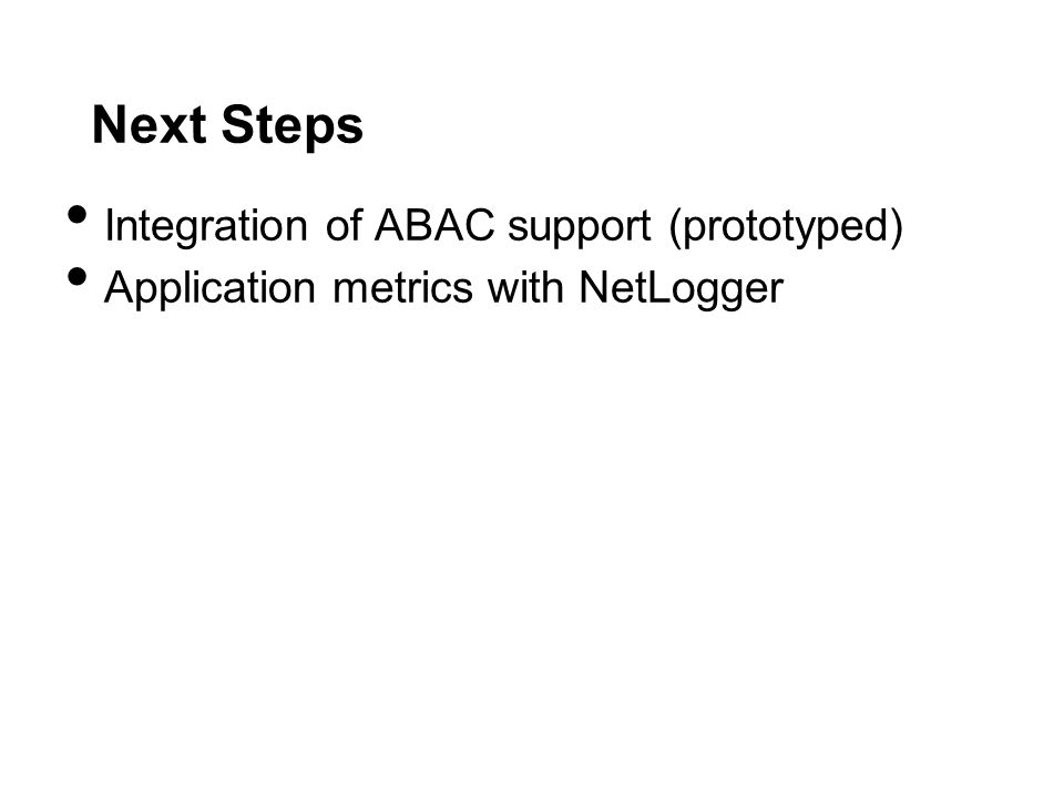 Next Steps Integration of ABAC support (prototyped) Application metrics with NetLogger