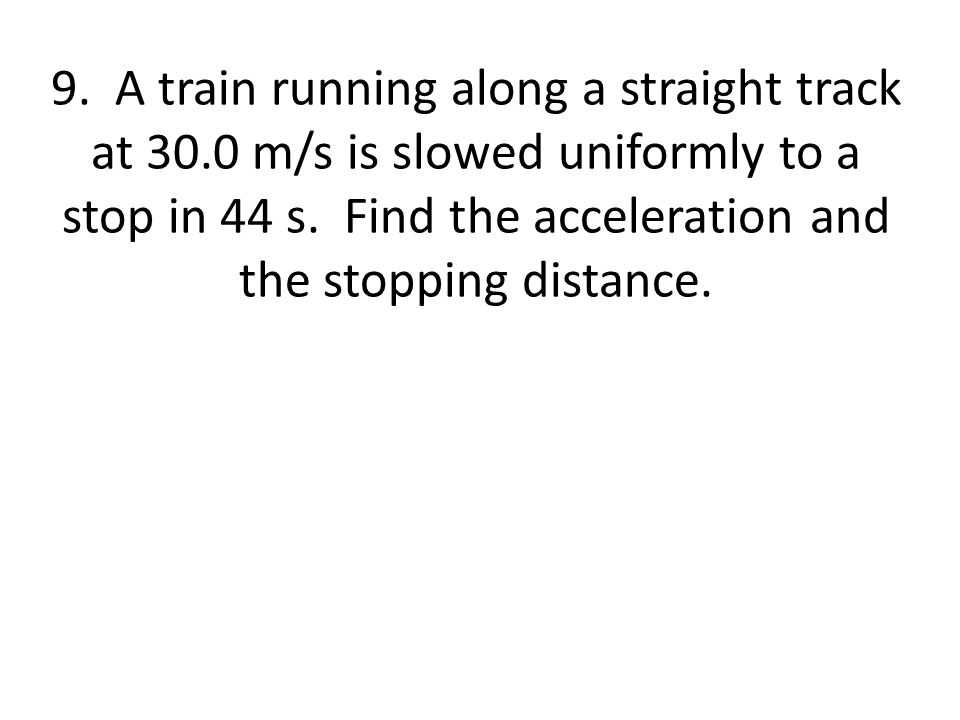 9. A train running along a straight track at 30.0 m/s is slowed uniformly to a stop in 44 s. Find the acceleration and the stopping distance.