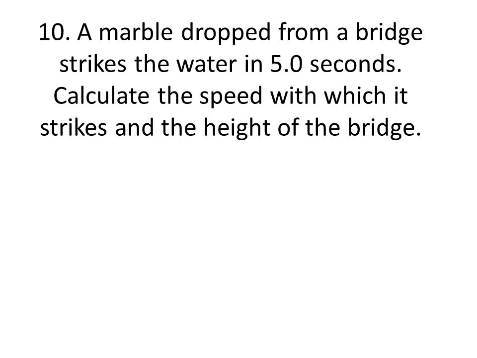 10. A marble dropped from a bridge strikes the water in 5.0 seconds. Calculate the speed with which it strikes and the height of the bridge.
