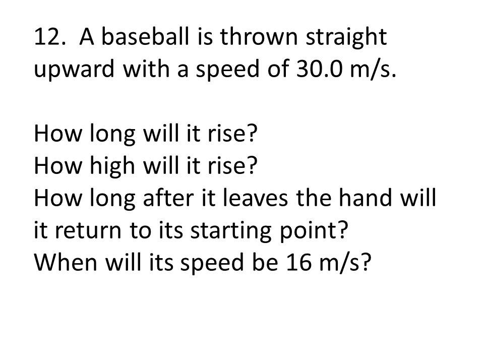 12. A baseball is thrown straight upward with a speed of 30.0 m/s. How long will it rise? How high will it rise? How long after it leaves the hand wil