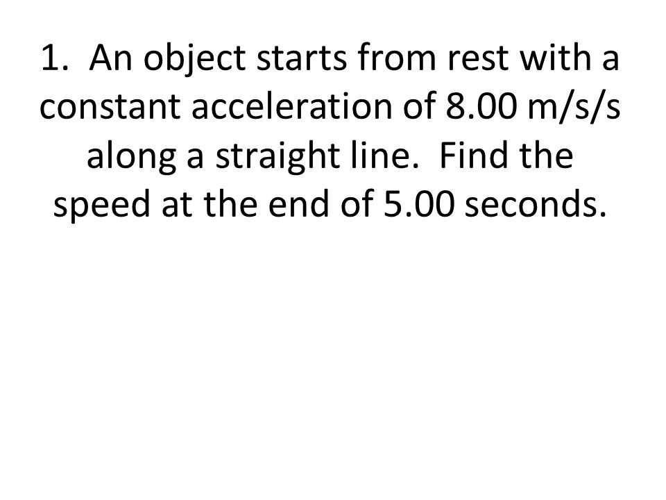 1. An object starts from rest with a constant acceleration of 8.00 m/s/s along a straight line. Find the speed at the end of 5.00 seconds.