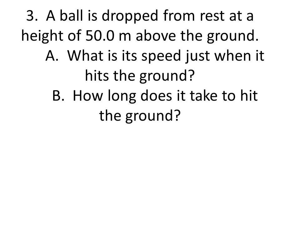 3. A ball is dropped from rest at a height of 50.0 m above the ground. A. What is its speed just when it hits the ground? B. How long does it take to