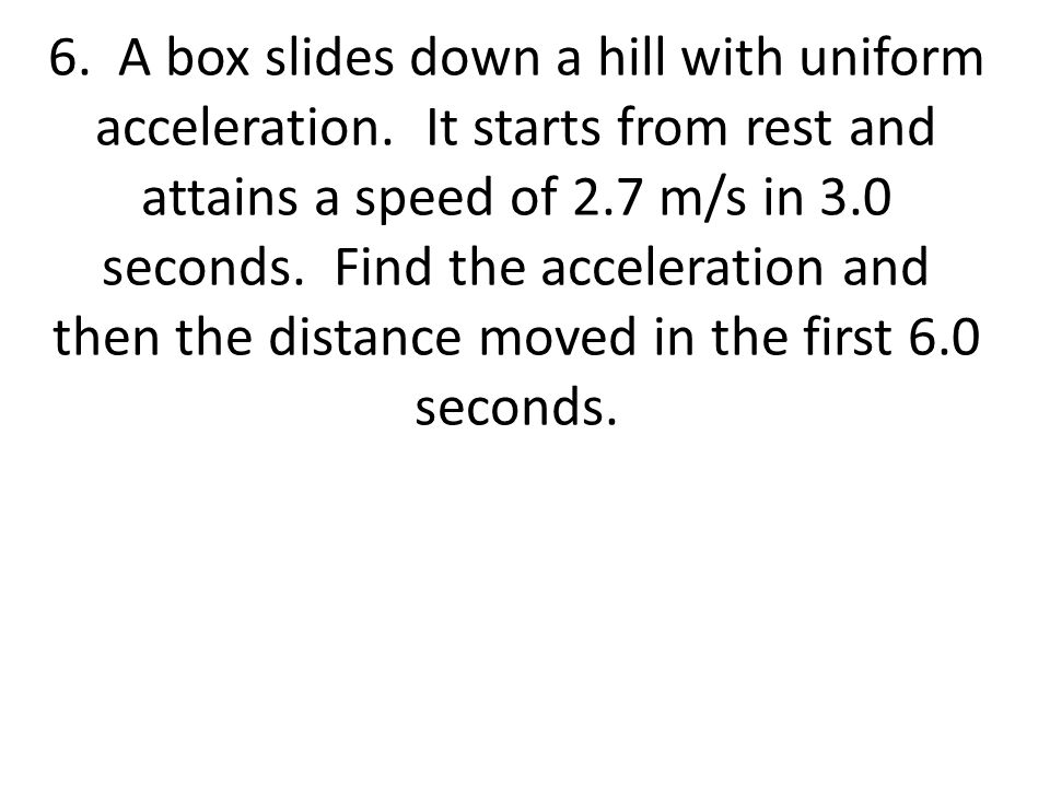6. A box slides down a hill with uniform acceleration. It starts from rest and attains a speed of 2.7 m/s in 3.0 seconds. Find the acceleration and th