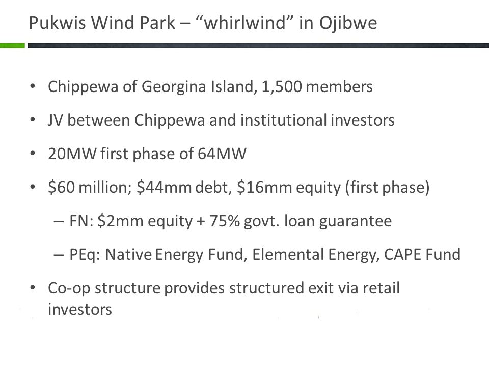 Pukwis Wind Park – whirlwind in Ojibwe Chippewa of Georgina Island, 1,500 members JV between Chippewa and institutional investors 20MW first phase of 64MW $60 million; $44mm debt, $16mm equity (first phase) – FN: $2mm equity + 75% govt.