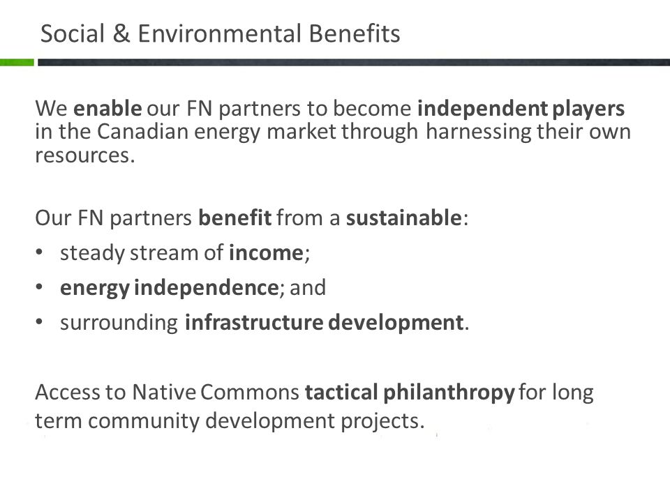 Social & Environmental Benefits We enable our FN partners to become independent players in the Canadian energy market through harnessing their own resources.