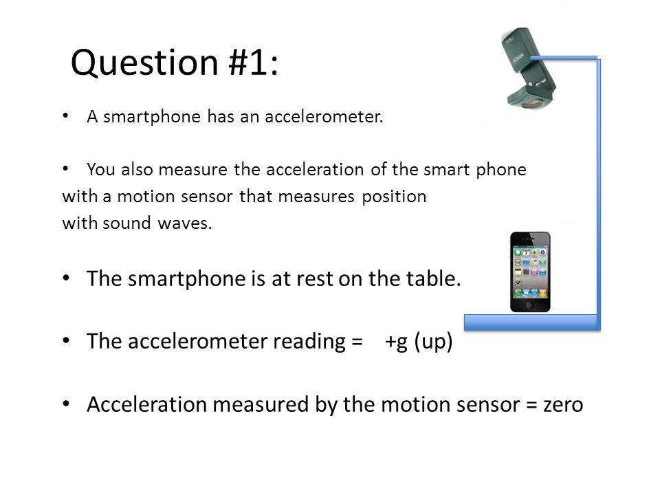 Question #1: A smartphone has an accelerometer. You also measure the acceleration of the smart phone with a motion sensor that measures position with