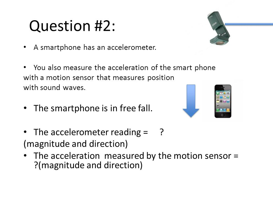 Question #2: A smartphone has an accelerometer. You also measure the acceleration of the smart phone with a motion sensor that measures position with