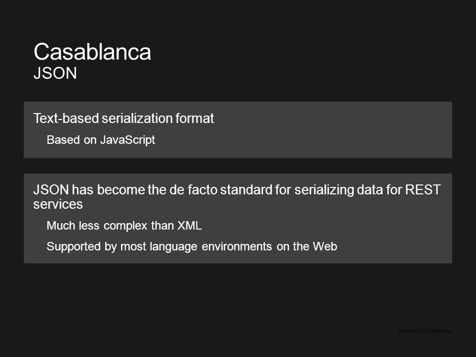 Microsoft Confidential. Text-based serialization format Based on JavaScript Casablanca JSON JSON has become the de facto standard for serializing data