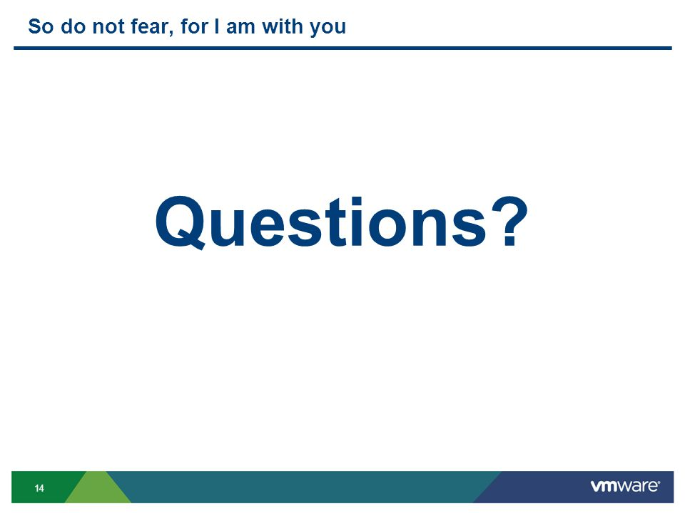 14 So do not fear, for I am with you Questions?