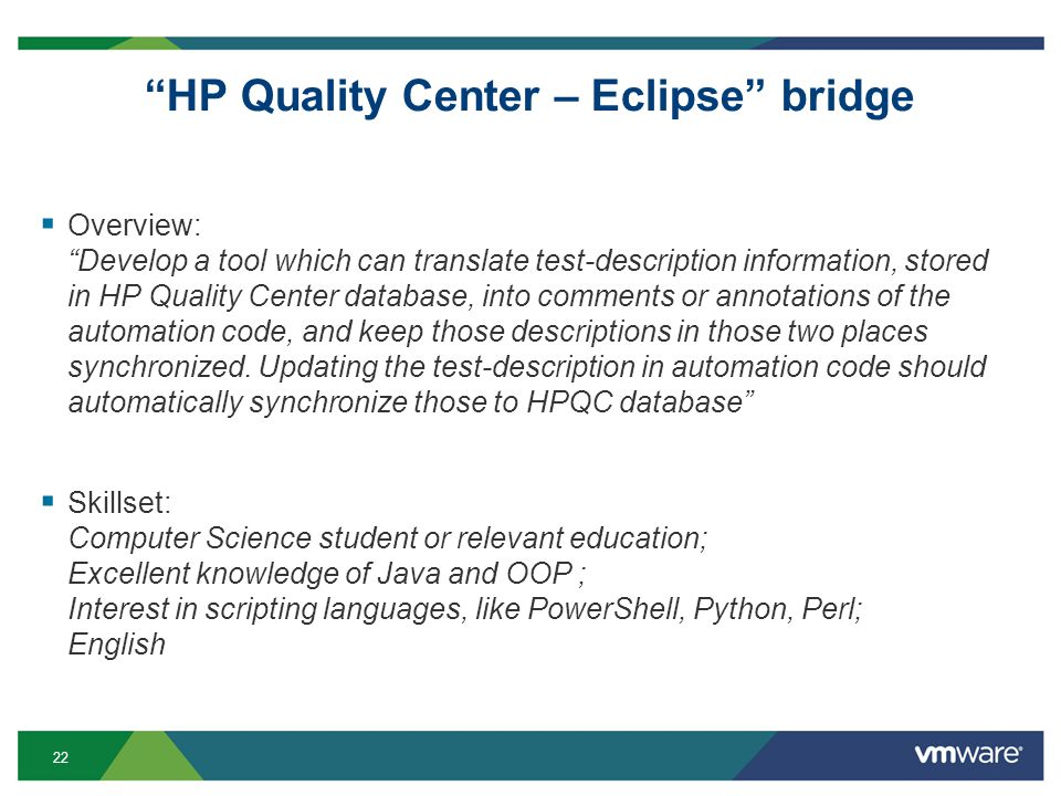 22 HP Quality Center – Eclipse bridge Overview: Develop a tool which can translate test-description information, stored in HP Quality Center database, into comments or annotations of the automation code, and keep those descriptions in those two places synchronized.