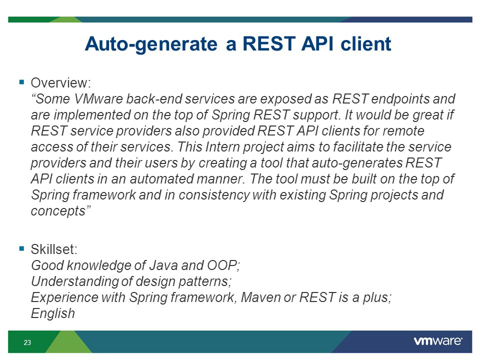 23 Auto-generate a REST API client Overview: Some VMware back-end services are exposed as REST endpoints and are implemented on the top of Spring REST support.