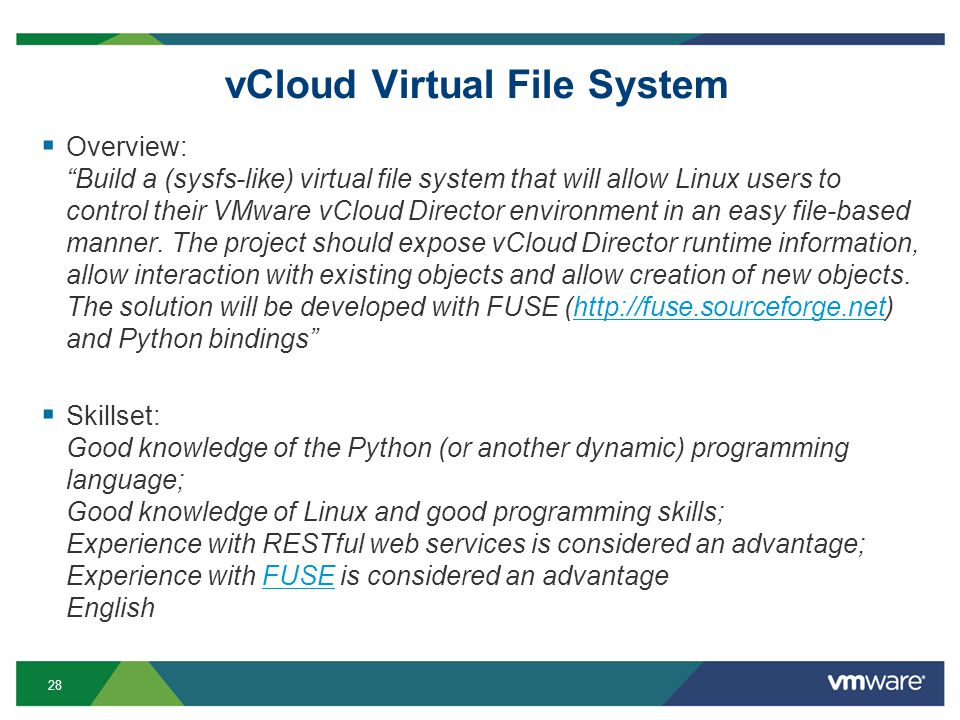 28 vCloud Virtual File System Overview: Build a (sysfs-like) virtual file system that will allow Linux users to control their VMware vCloud Director environment in an easy file-based manner.