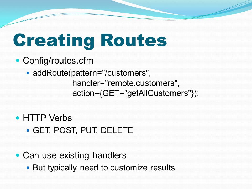 Creating Routes Config/routes.cfm addRoute(pattern=