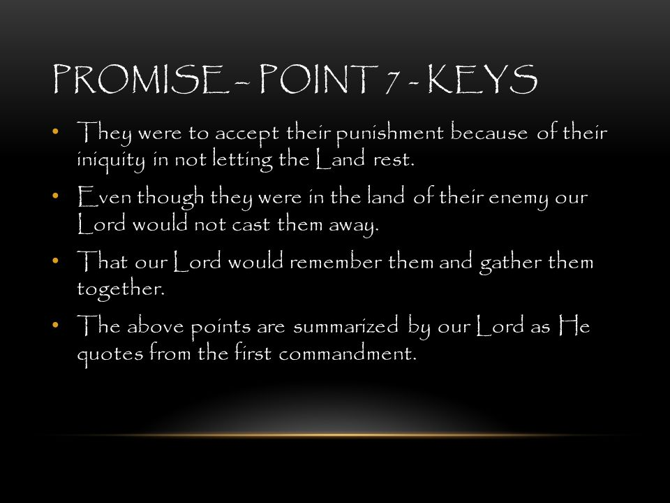 PROMISE – POINT 7 - KEYS They were to accept their punishment because of their iniquity in not letting the Land rest. Even though they were in the lan