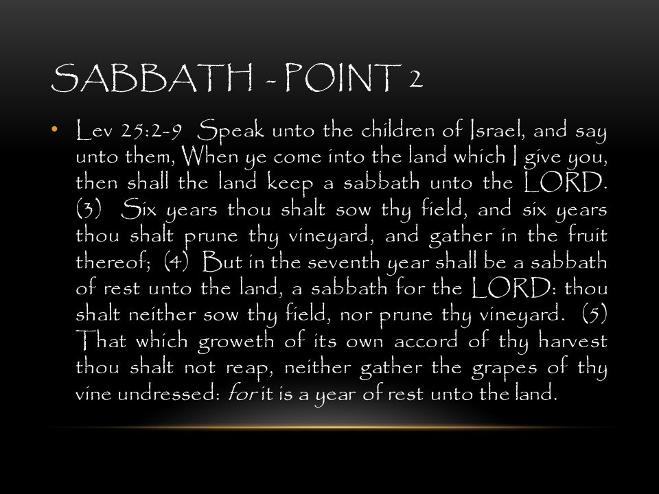 SABBATH - POINT 2 Lev 25:2-9 Speak unto the children of Israel, and say unto them, When ye come into the land which I give you, then shall the land ke