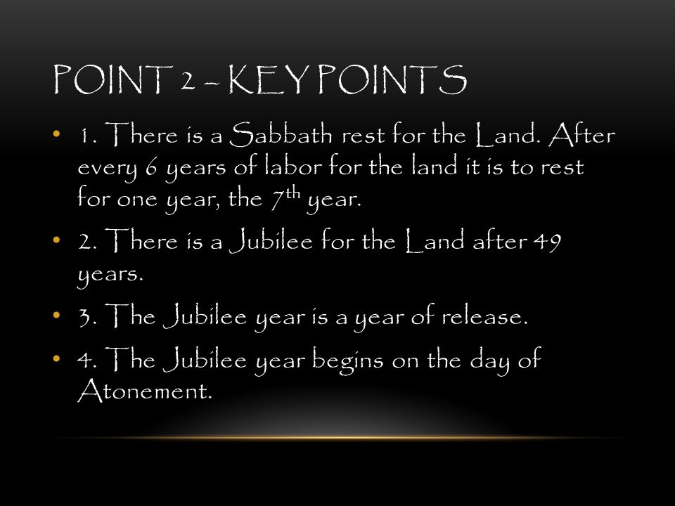 POINT 2 – KEY POINTS 1. There is a Sabbath rest for the Land. After every 6 years of labor for the land it is to rest for one year, the 7 th year. 2.