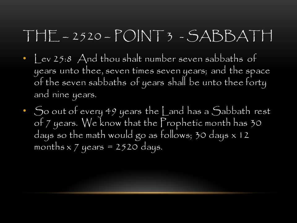 THE – 2520 – POINT 3 - SABBATH Lev 25:8 And thou shalt number seven sabbaths of years unto thee, seven times seven years; and the space of the seven s