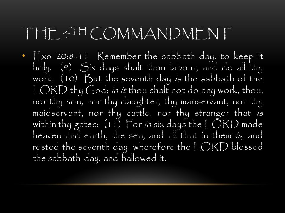 THE 4 TH COMMANDMENT Exo 20:8-11 Remember the sabbath day, to keep it holy. (9) Six days shalt thou labour, and do all thy work: (10) But the seventh