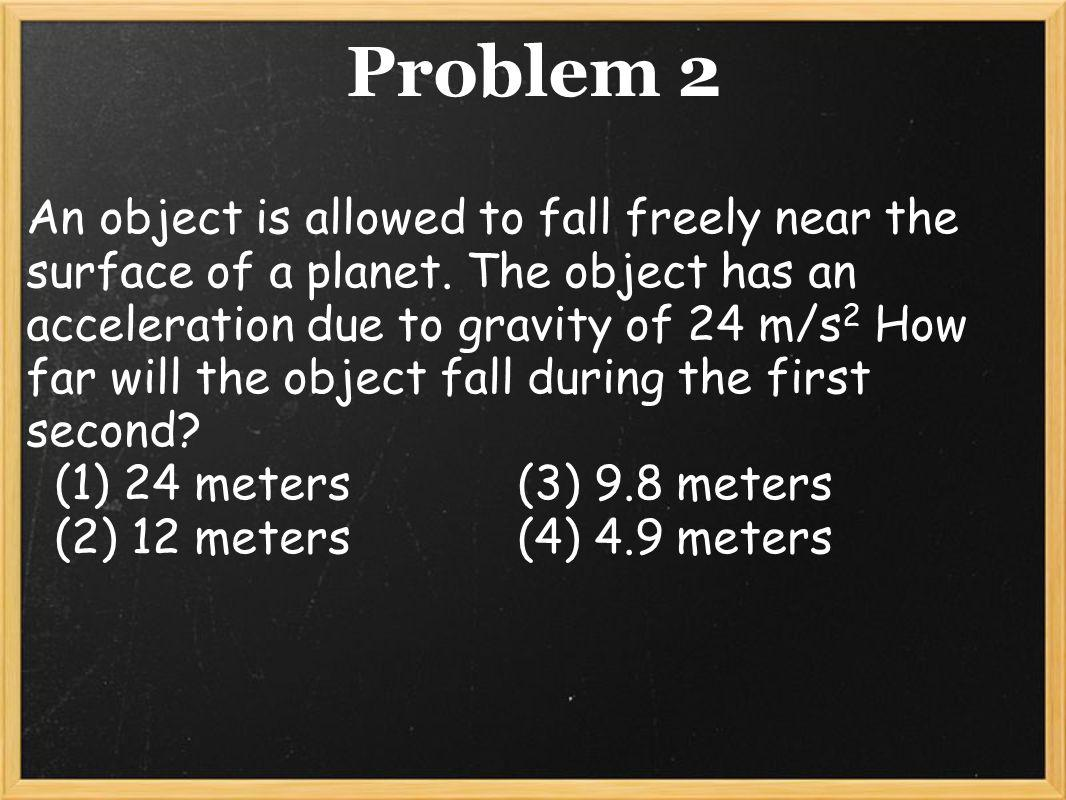 Solution to Problem 2 d= 1/2 at 2 d= 1/2 (24 m/s2)(1s) (2) d= 12 m