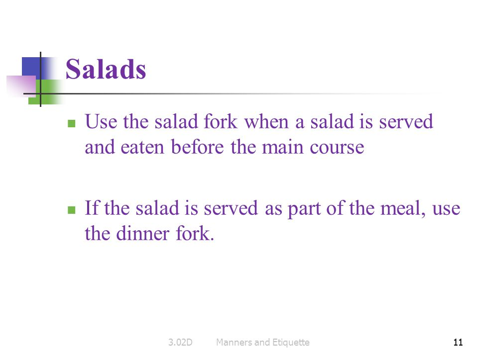 11 Salads Use the salad fork when a salad is served and eaten before the main course If the salad is served as part of the meal, use the dinner fork.